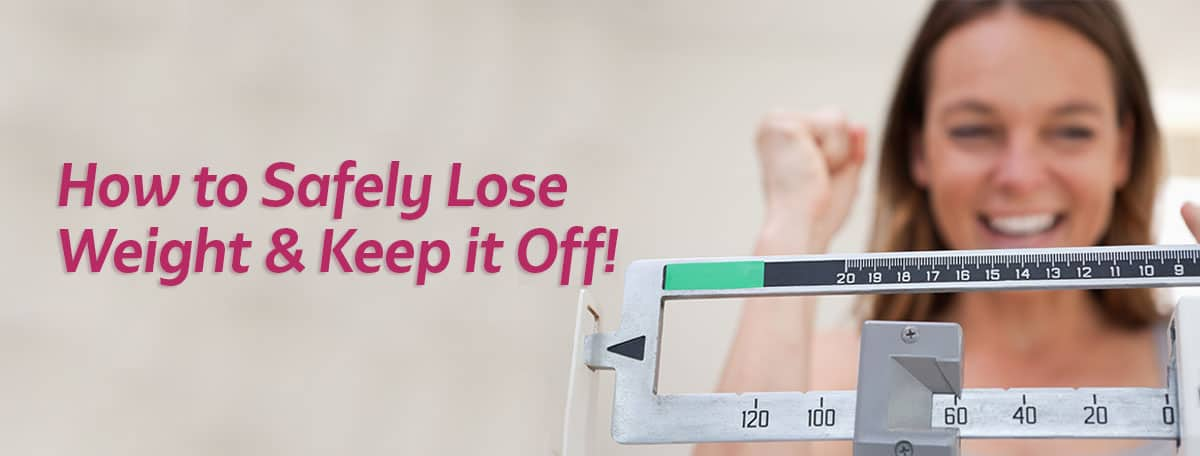 how to safely lose weight and keep it off!
